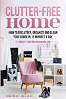 Clutter-Free Home: How to Declutter, Organize and Clean Your House in 15 Minutes a Day.