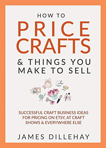 How to Price Crafts and Things You Make to Sell: Successful Craft Business Ideas for Pricing on Etsy, to Stores, at Craft Shows & Everywhere Else [updated 2020] by [James Dillehay]