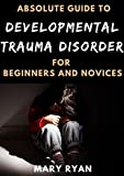 Absolute Guide To Developmental Trauma Disorder For Beginners And Novices (English Edition)