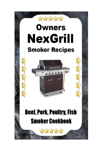 Owners NexGrill Smoker Recipes: Beef-Pork-Poultry-Fish Smoker Cookbook (Volume 1)