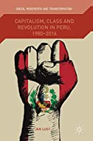 Capitalism, Class and Revolution in Peru, 1980-2016 (Social Movements and Transformation)