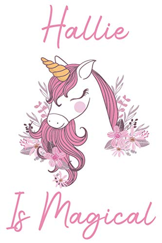 Hallie Is Magical: Unicorn Personalized Name Notebook & Journal For Unicorn lovers Perfect Gift for Girls, Sister, Mother, Aunt, Daughter, Kids and Adults who loves Unicorns