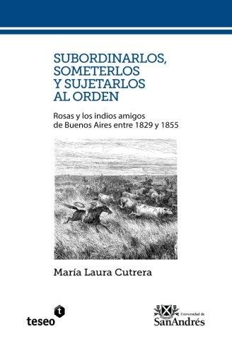 Subordinarlos, someterlos y sujetarlos al orden: Rosas y los indios amigos de Buenos Aires entre 1829 y 1855