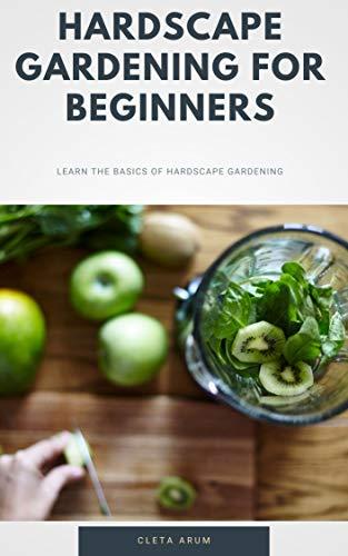 Hardscape Gardening For Beginners : Learn The Basics Of Hardscape Gardening (English Edition)