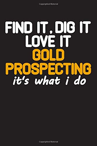 Find It Dig It love it Gold Prospecting it's what i do: Gold Mining Journal Notebook, gold prospectors, gold panning Blank Lined