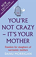 You're Not Crazy - It's Your Mother: Freedom for daughters of narcissistic mothers - new edition