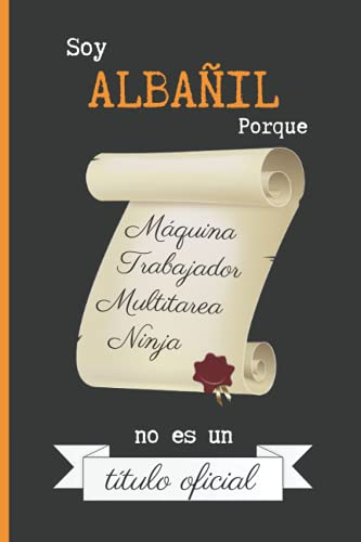 SOY ALBAÑIL PORQUE MÁQUINA TRABAJADOR MULTITAREA NINJA NO ES UN TÍTULO OFICIAL: CUADERNO DE NOTAS. LIBRETA DE APUNTES, DIARIO PERSONAL O AGENDA PARA ALBAÑILES. REGALO DE CUMPLEAÑOS.