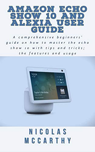 Amazon Echo Show 10 and Alexia User Guide: A complete beginners