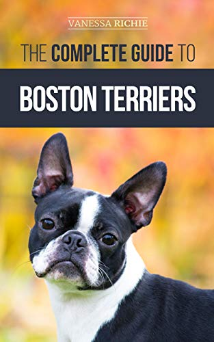 The Complete Guide to Boston Terriers: Preparing For, Housebreaking, Socializing, Feeding, and Loving Your New Boston Terrier Puppy