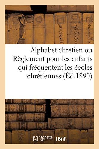 Alphabet chrétien ou Règlement pour les enfants qui fréquentent les écoles chrétiennes