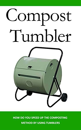 Compost Tumbler: How Do You Speed Up the Composting Method by Using Tumblers (English Edition)