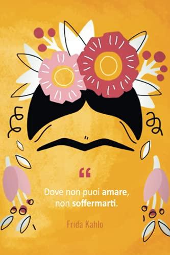 Frida Kahlo Agenda: 'Dove non puoi amare, non soffermarti'   diario da completare ogni giorno   Quaderno a righe (con citazioni in italiano)   Taccuino illustrato   idea regalo