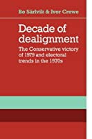 Decade of Dealignment: The Conservative Victory of 1979 and Electoral Trends in the 1970s by Bo Sarlvik Ivor Crewe(2010-02-25)