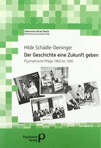 Der Geschichte eine Zukunft geben: Psychiatrische Pflege 1960 bis 1990 (Forschung fuer die Praxis - Hochschulschriften)