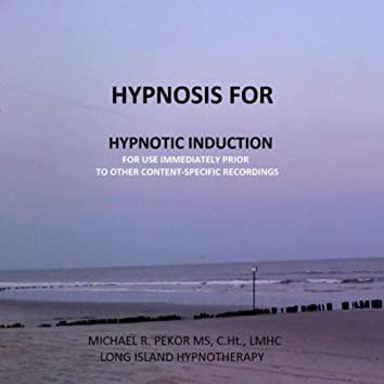 Hypnosis for Hypnotic INDUCTION...  to Be Used Immediately Prior to Other Content-Specific Recordings.