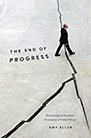 The End of Progress: Decolonizing the Normative Foundations of Critical Theory (New Directions in Critical Theory)