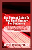 The Perfect Guide To Red Light Therapy For Beginners: Master The Basic Of Using Red Light Therapy for Anti-Aging, Fat Loss, Muscle Gain, Performance Enhancement, and Brain Optimization