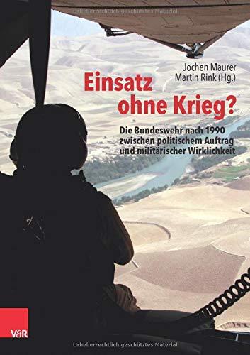 Einsatz ohne Krieg?: Die Bundeswehr nach 1990 zwischen politischem Auftrag und militärischer Wirklichkeit. Militärgeschichte, Sozialwissenschaften, Zeitzeugen (Bundeswehr im Einsatz)