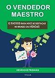 O VENDEDOR MAESTRO: 12 PASSOS PARA VOCÊ SE DESTACAR NO MUNDO DAS VENDAS (Portuguese Edition)