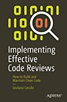 Implementing Effective Code Reviews: How to Build and Maintain Clean Code