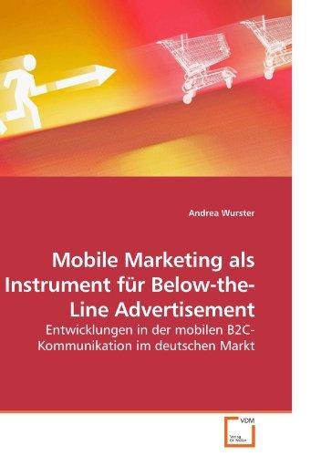 Mobile Marketing als Instrument für Below-the-Line Advertisement: Entwicklungen in der mobilen B2C-Kommunikation im deutschen Markt by Andrea Wurster (2010-03-03)