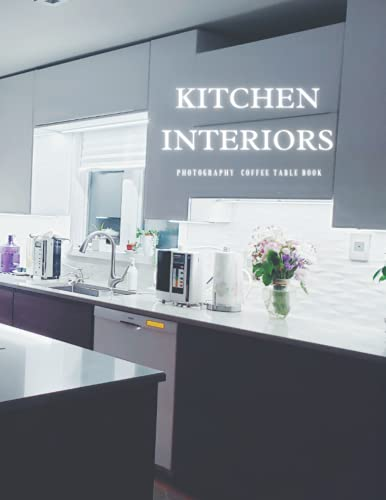 Kitchen Interiors Photography Coffee Table Book: Beautiful Pictures For Relaxing & Meditation , For Designs Lovers and Seniors with Alzheimer's & ... to help them to Stimulate The Memories