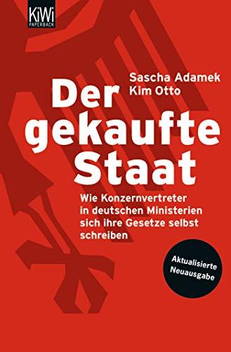 Der gekaufte Staat: Wie Konzernvertreter in deutschen Ministerien sich ihre Gesetze selbst schreiben - Aktualisierte Neuausgabe
