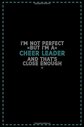 I'm Not Perfect But I'm a Cheer Leader And That's Close Enough: Cheer Leader Notebook And Journal Gift Ideas: Lined Notebook / 121 Pages, 6x9, Soft Cover, Glosy Finish