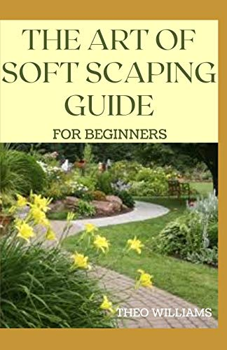 THE ART OF SOFT SCAPING GUIDE FOR BEGINNERS: The Essential Guide To Soft Scaping for Your Gardening