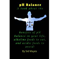 pH Balance: A book about the benefits of pH balance in your life, alkaline foods to eat, and acidic foods to avoid!