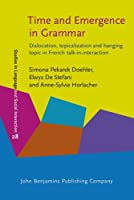 Time and Emergence in Grammar: Dislocation, Topicalization and Hanging Topic in French Talk-in-Interaction (Studies in Discourse and Grammar)