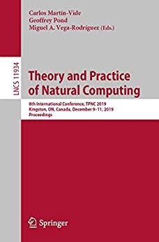 Theory and Practice of Natural Computing: 8th International Conference, TPNC 2019, Kingston, ON, Canada, December 9–11, 2019, Proceedings (Lecture Notes ... Science Book 11934) (English Edition) van [Carlos Martín-Vide, Geoffrey Pond, Miguel A. Vega-Rodríguez]