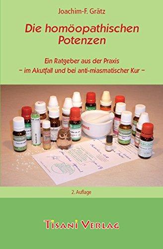 Die homöopathischen Potenzen: Ein Ratgeber aus der Praxis - im Akutfall und bei antimiasmatischer Kur