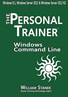 Windows Command-Line for Windows 8.1, Windows Server 2012, Windows Server 2012 R2: The Personal Trainer