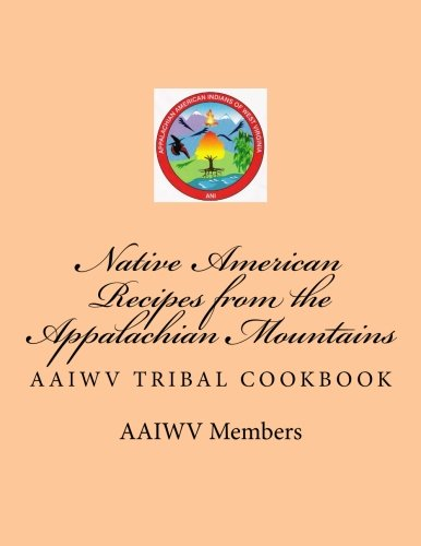 Native American Recipes from the Appalachian Mountains: AAIWV Tribal Cookbook