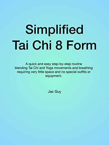 Simplified Tai Chi 8 Form: A quick and easy step-by-step routine blending Tai Chi and Yoga movements and breathing requiring very little space and no special outfits or equipment. (English Edition)