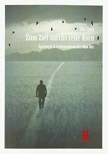 Zum Ziel durchs reife Korn: Spätwerk & Lebensabend des Otto Dix (Otto Dix – Lebensreise eines Malers)