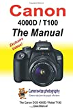 The Canon EOS 4000D / Rebel T100 User Manual: Master your Canon 4000D / T100 DSLR camera
