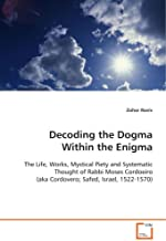 Decoding the Dogma Within the Enigma: The Life, Works, Mystical Piety and SystematicThought of Rabbi Moses Cordoeiro (aka ...