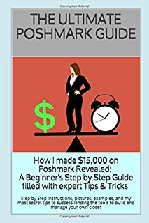 THE ULTIMATE POSHMARK GUIDE: How I made $15,000 on Poshmark Revealed: A Beginner's Step by Step Guide filled with pictures, examples, and my most secret expert Tips & Tricks