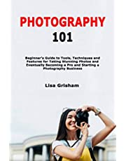 Photography 101: Beginner's Guide to Tools, Techniques and Features for Taking Stunning Photos and Eventually Becoming a Pro and Starting a Photography Business