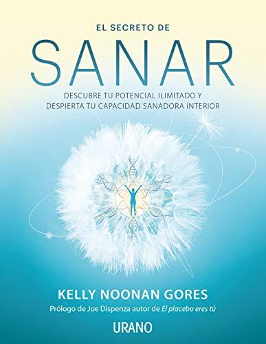 El Secreto de Sanar: Descubre tu potencial ilimitado y despierta tu capacidad sanadora interior. Prólogo de Joe Dispenza