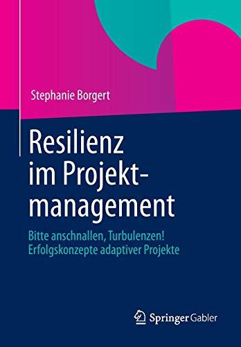 Resilienz im Projektmanagement: Bitte anschnallen, Turbulenzen! Erfolgskonzepte adaptiver Projekte