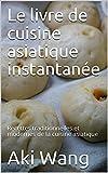 Le livre de cuisine asiatique instantanée: Recettes traditionnelles et modernes de la cuisine asiatique