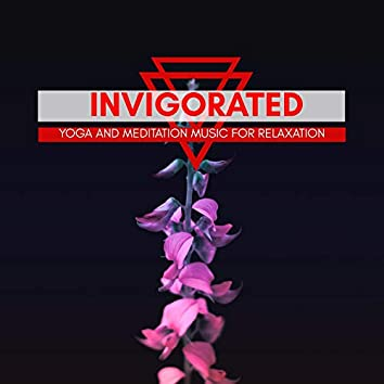 Invigorated - Yoga And Meditation Music For Relaxation