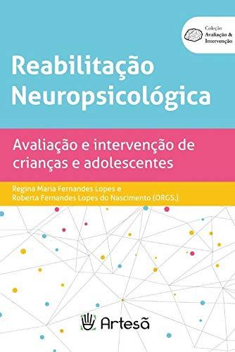 Reabilitação Neuropsicológica - Avaliação e Intervenção de Crianças e Adole