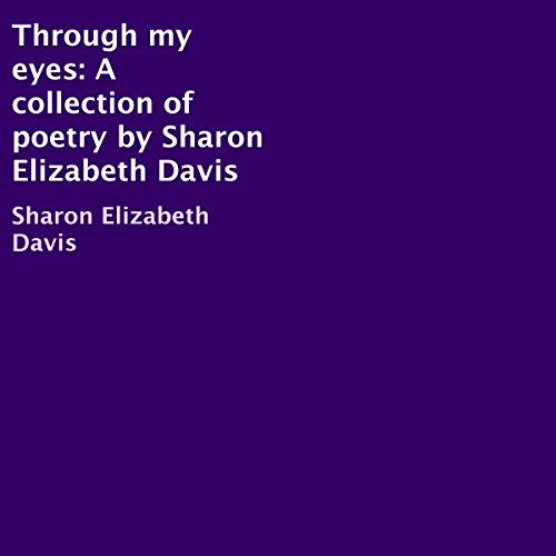 Through My Eyes     A Collection of Poetry              By:                                                                                                                                 Sharon Elizabeth Davis                               Narrated by:                                                                                                                                 Rachel Brandt                      Length: 2 hrs and 11 mins     1 rating     Overall 5.0