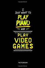 I Just Want To Play Piano And Play Video Games - Notebook: Lined Grand Piano Notebook / Journal. Funny Piano Keyboard Accessories & Novelty Pianist Gift Idea for Gamer Girls & Boys.