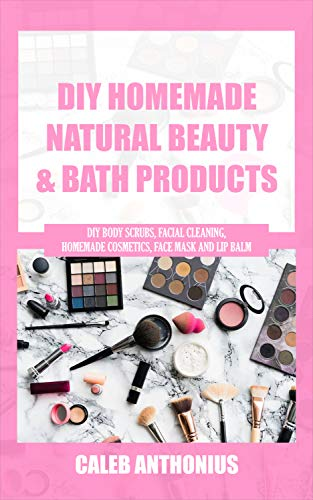 DIY HOMEMADE NATURAL BEAUTY AND BATH PRODUCTS: Diy Body Scrubs, Facial Cleaning, Homemade Cosmetics, Face Mask and Lip Balm