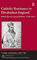 Catholic Resistance in Elizabethan England: Robert Persons's Jesuit Polemic, 1580–1610 (Catholic Christendom, 1300-1700)